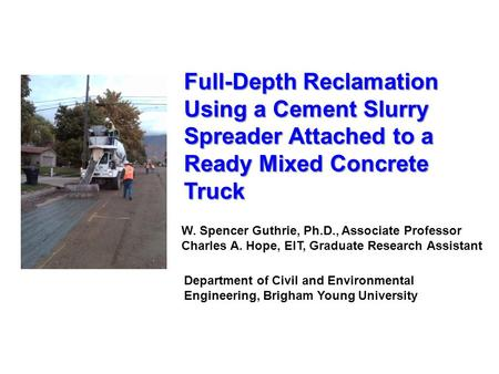 Full-Depth Reclamation Using a Cement Slurry Spreader Attached to a Ready Mixed Concrete Truck W. Spencer Guthrie, Ph.D., Associate Professor Charles A.
