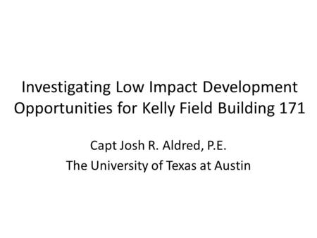 Investigating Low Impact Development Opportunities for Kelly Field Building 171 Capt Josh R. Aldred, P.E. The University of Texas at Austin.