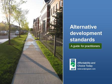 Alternative development standards Affordability and Choice Today www.actprogram.com A guide for practitioners.
