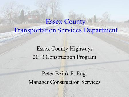 Essex County Transportation Services Department Essex County Highways 2013 Construction Program Peter Bziuk P. Eng. Manager Construction Services.