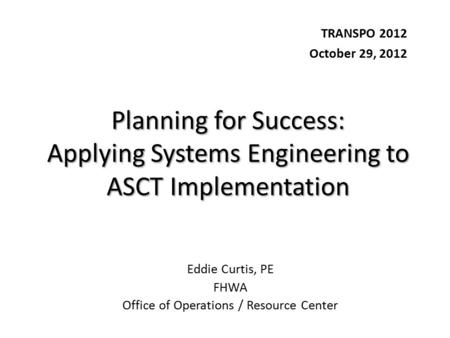 Planning for Success: Applying Systems Engineering to ASCT Implementation TRANSPO 2012 October 29, 2012 Eddie Curtis, PE FHWA Office of Operations / Resource.