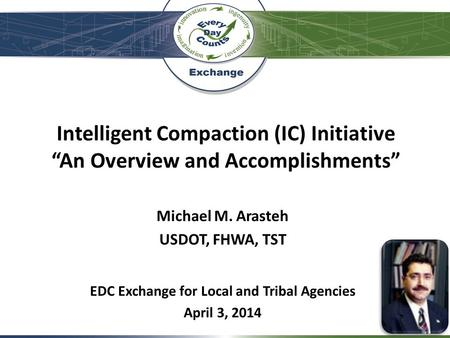 "Intelligent Compaction (IC) Initiative ""An Overview and Accomplishments"" Michael M. Arasteh USDOT, FHWA, TST EDC Exchange for Local and Tribal Agencies."
