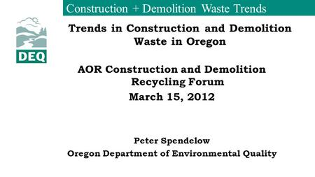 Construction + Demolition Waste Trends Trends in Construction and Demolition Waste in Oregon AOR Construction and Demolition Recycling Forum March 15,