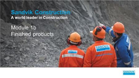 Sandvik Construction A world leader in Construction Module 1b Finished products.
