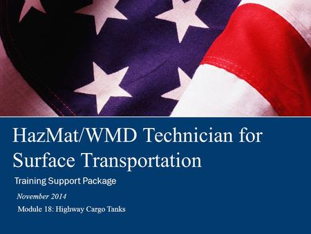 HazMat/WMD Technician for Surface Transportation Training Support Package November 2014 Module 18: Highway Cargo Tanks.