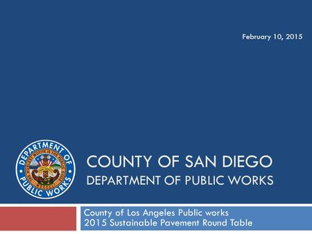 COUNTY OF SAN DIEGO DEPARTMENT OF PUBLIC WORKS County of Los Angeles Public works 2015 Sustainable Pavement Round Table February 10, 2015.