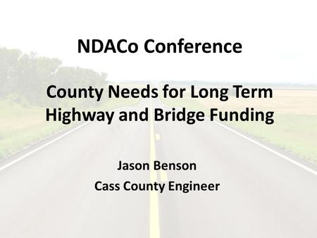 NDACo Conference County Needs for Long Term Highway and Bridge Funding Jason Benson Cass County Engineer.