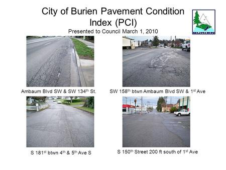 City of Burien Pavement Condition Index (PCI) Presented to Council March 1, 2010 Ambaum Blvd SW & SW 134 th St. S 181 st btwn 4 th & 5 th Ave S SW 158.
