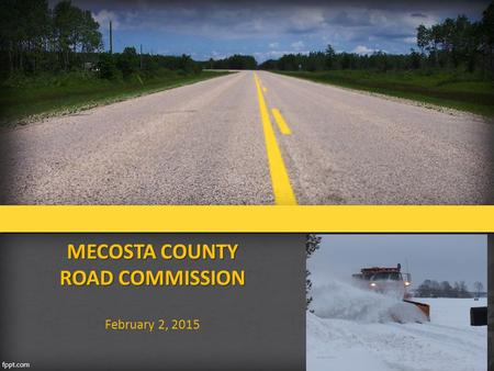 MECOSTA COUNTY ROAD COMMISSION February 2, 2015. MECOSTA COUNTY ROAD COMMISSION ROAD COMMISSION BOARD  Consists of 3 elected officials  Elected term.