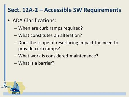 Sect. 12A-2 – Accessible SW Requirements ADA Clarifications: – When are curb ramps required? – What constitutes an alteration? – Does the scope of resurfacing.