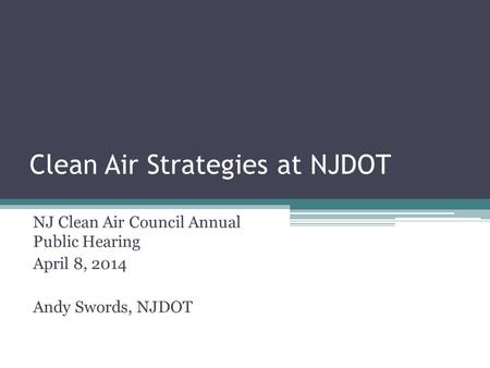 Clean Air Strategies at NJDOT NJ Clean Air Council Annual Public Hearing April 8, 2014 Andy Swords, NJDOT.