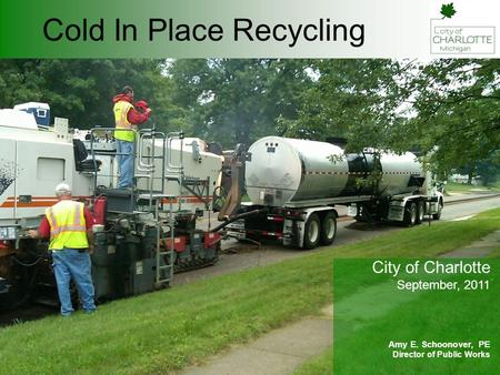 Cold In Place Recycling City of Charlotte September, 2011 Amy E. Schoonover, PE Director of Public Works.