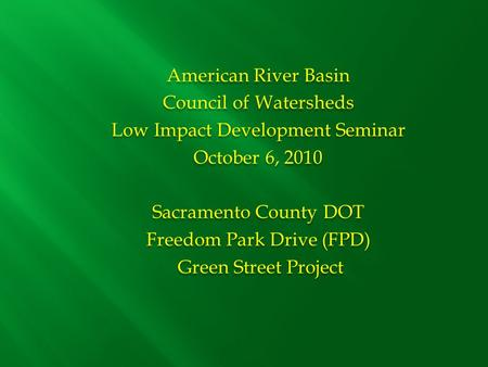 American River Basin Council of Watersheds Low Impact Development Seminar October 6, 2010 Sacramento County DOT Freedom Park Drive (FPD) Green Street Project.