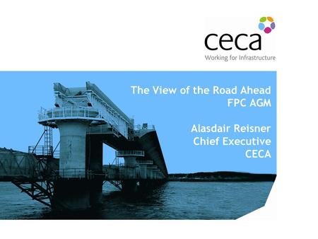 The View of the Road Ahead FPC AGM Alasdair Reisner Chief Executive CECA.