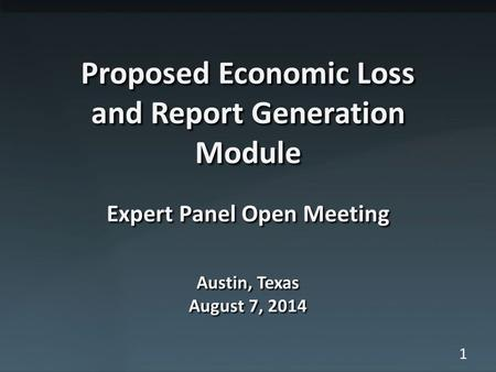 1 Proposed Economic Loss and Report Generation Module Expert Panel Open Meeting Austin, Texas August 7, 2014.