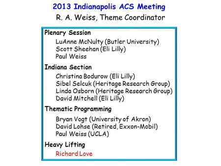 2013 Indianapolis ACS Meeting R. A. Weiss, Theme Coordinator Plenary Session LuAnne McNulty (Butler University) Scott Sheehan (Eli Lilly) Paul Weiss Indiana.