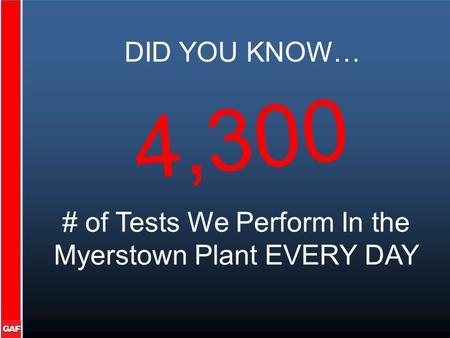 DID YOU KNOW… # of Tests We Perform In the Myerstown Plant EVERY DAY 4,300.