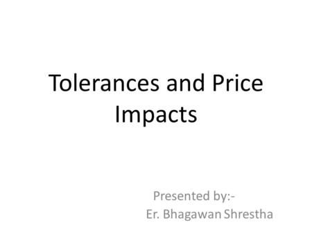 Tolerances and Price Impacts Presented by:- Er. Bhagawan Shrestha.