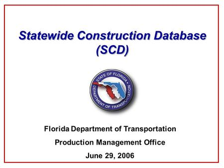 Statewide Construction Database (SCD) Florida Department of Transportation Production Management Office June 29, 2006.