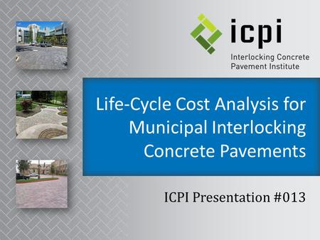 Life-Cycle Cost Analysis for Municipal Interlocking Concrete Pavements ICPI Presentation #013.