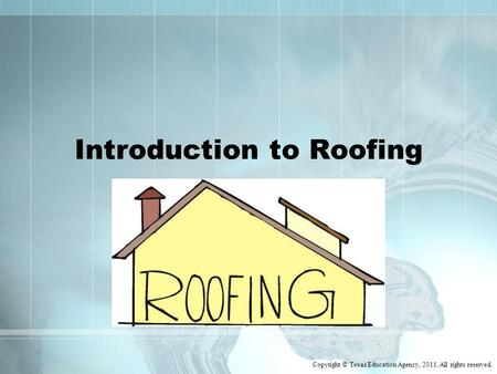 Introduction to Roofing Copyright © Texas Education Agency, 2011. All rights reserved.