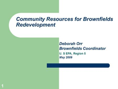 1 Community Resources for Brownfields Redevelopment Deborah Orr Brownfields Coordinator U. S EPA, Region 5 May 2009.