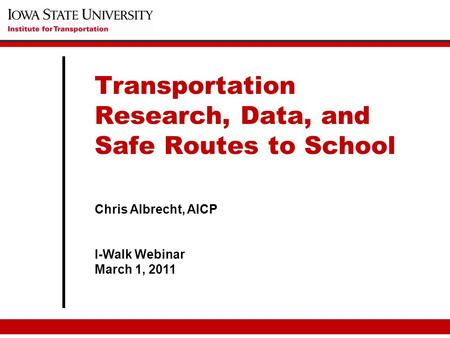 Chris Albrecht, AICP I-Walk Webinar March 1, 2011 Transportation Research, Data, and Safe Routes to School.