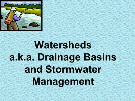 Watersheds a.k.a. Drainage Basins and Stormwater Management.