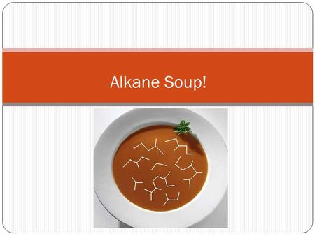 Alkane Soup!. Hydrocarbons Alkanes Alkanes are a family of hydrocarbons All single bonds – carbon is bonded to four other atoms Alkanes are aliphatic.