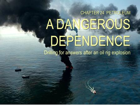 CHAPTER 24 PETROLEUM A DANGEROUS DEPENDENCE Drilling for answers after an oil rig explosion.