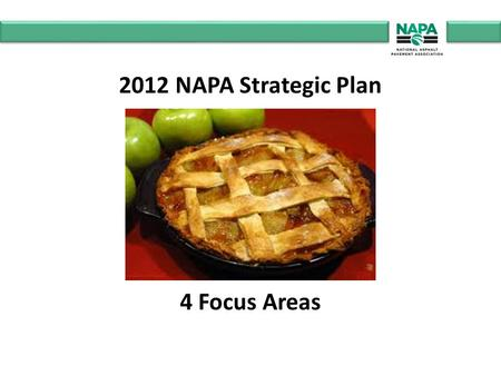 "2012 NAPA Strategic Plan 4 Focus Areas. FOCUS #1 ""Growing The Pie"" Represent the asphalt pavement industry before the U.S. Congress."