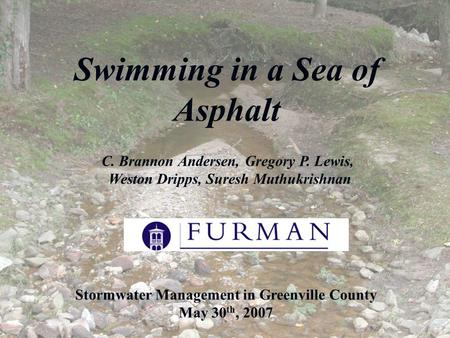 Swimming in a Sea of Asphalt Stormwater Management in Greenville County May 30 th, 2007 C. Brannon Andersen, Gregory P. Lewis, Weston Dripps, Suresh Muthukrishnan.