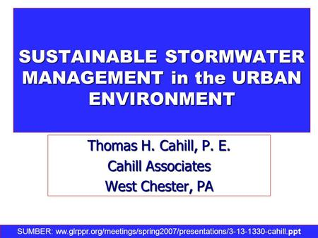SUSTAINABLE STORMWATER MANAGEMENT in the URBAN ENVIRONMENT Thomas H. Cahill, P. E. Cahill Associates West Chester, PA SUMBER: ww.glrppr.org/meetings/spring2007/presentations/3-13-1330-cahill.ppt‎