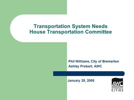 Transportation System Needs House Transportation Committee Phil Williams, City of Bremerton Ashley Probart, AWC January 25, 2005.