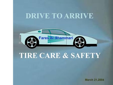 DRIVE TO ARRIVE TIRE CARE & SAFETY Fares Al-Shammari March 21,2004.