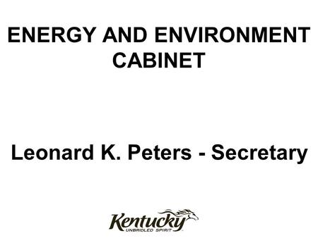 ENERGY AND ENVIRONMENT CABINET Leonard K. Peters - Secretary.
