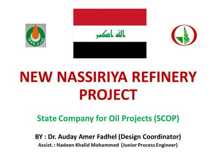 NEW NASSIRIYA REFINERY PROJECT State Company for Oil Projects (SCOP) BY : Dr. Auday Amer Fadhel (Design Coordinator) Assist. : Nadeen Khalid Mohammed (Junior.