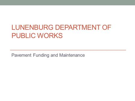LUNENBURG DEPARTMENT OF PUBLIC WORKS Pavement Funding and Maintenance.