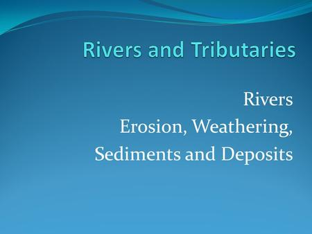 Rivers Erosion, Weathering, Sediments and Deposits.
