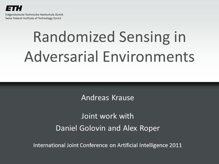 Randomized Sensing in Adversarial Environments Andreas Krause Joint work with Daniel Golovin and Alex Roper International Joint Conference on Artificial.