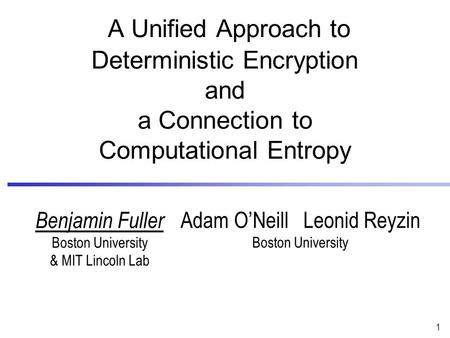 1 Adam O'Neill Leonid Reyzin Boston University A Unified Approach to Deterministic Encryption and a Connection to Computational Entropy Benjamin Fuller.
