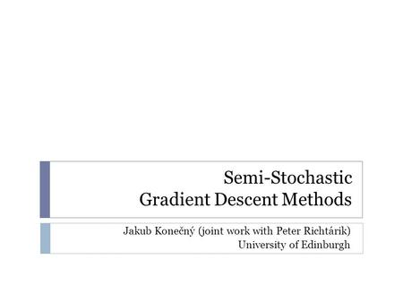 Semi-Stochastic Gradient Descent Methods Jakub Konečný (joint work with Peter Richtárik) University of Edinburgh.