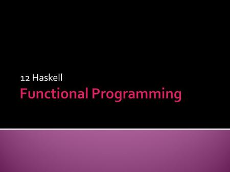 12 Haskell.  ftp://web.ntnu.edu.tw/WWW/func_prog/ghc-6-8-2.zip ftp://web.ntnu.edu.tw/WWW/func_prog/ghc-6-8-2.zip  Haskell is  Lazy evaluated  Case-sensitive.