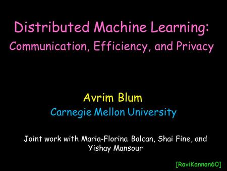 Distributed Machine Learning: Communication, Efficiency, and Privacy Avrim Blum [RaviKannan60] Joint work with Maria-Florina Balcan, Shai Fine, and Yishay.