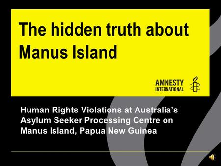 The hidden truth about Manus Island Human Rights Violations at Australia's Asylum Seeker Processing Centre on Manus Island, Papua New Guinea.