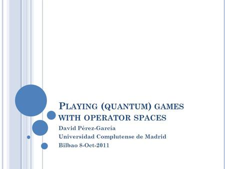 P LAYING ( QUANTUM ) GAMES WITH OPERATOR SPACES David Pérez-García Universidad Complutense de Madrid Bilbao 8-Oct-2011.
