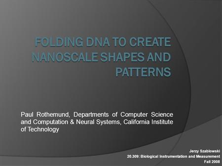 Paul Rothemund, Departments of Computer Science and Computation & Neural Systems, California Institute of Technology Jerzy Szablowski 20.309: Biological.