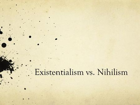 "Existentialism vs. Nihilism. Existentialism The basic definition is ""the philosophy that individuals create their own meaning in their lives, as opposed."