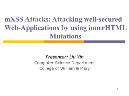 1 mXSS Attacks: Attacking well-secured Web-Applications by using innerHTML Mutations Presenter: Liu Yin Computer Science Department College of William.