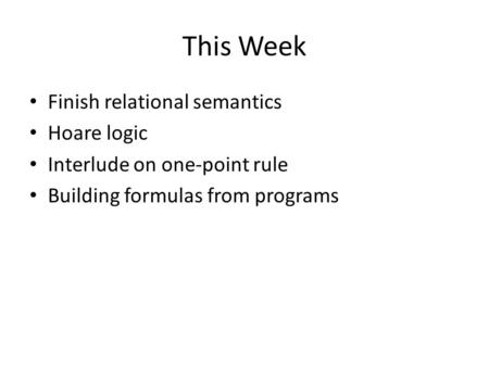 This Week Finish relational semantics Hoare logic Interlude on one-point rule Building formulas from programs.